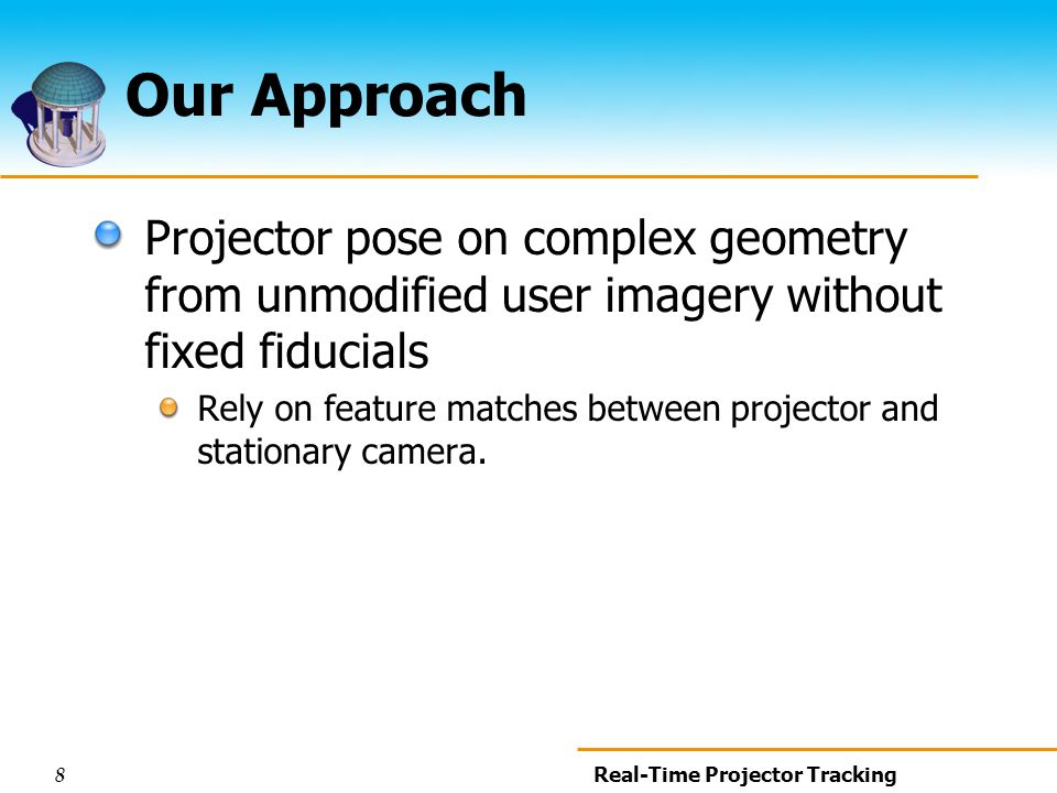 8 Real-Time Projector Tracking Our Approach Projector pose on complex geometry from unmodified user imagery without fixed fiducials Rely on feature matches between projector and stationary camera.