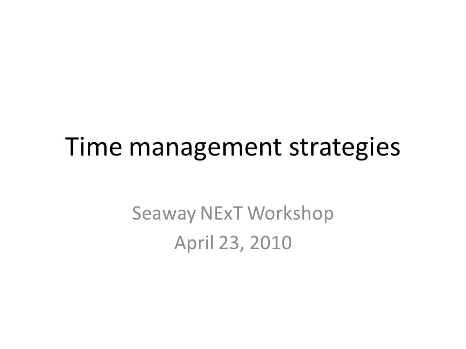 Time management strategies Seaway NExT Workshop April 23, 2010