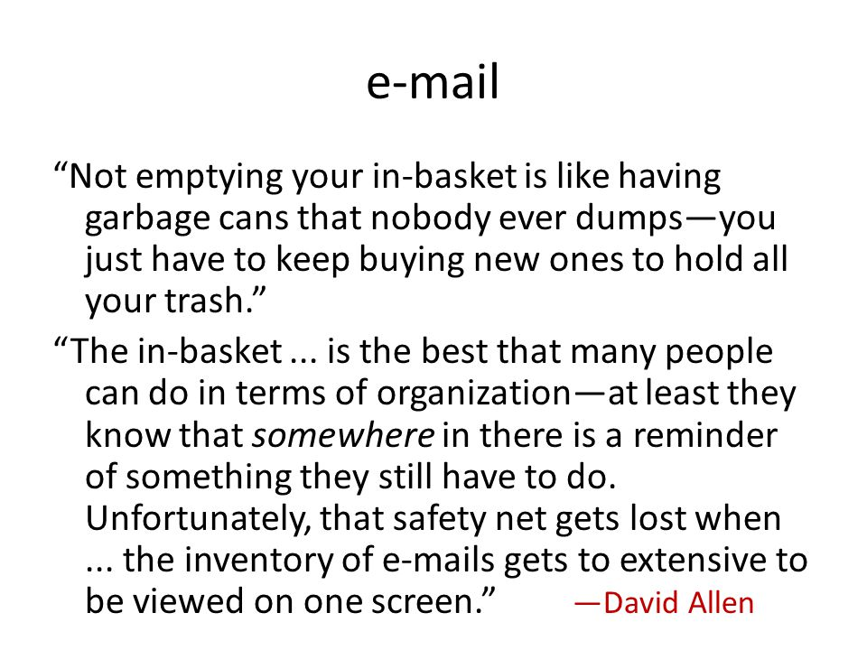 e-mail Not emptying your in-basket is like having garbage cans that nobody ever dumpsyou just have to keep buying new ones to hold all your trash.
