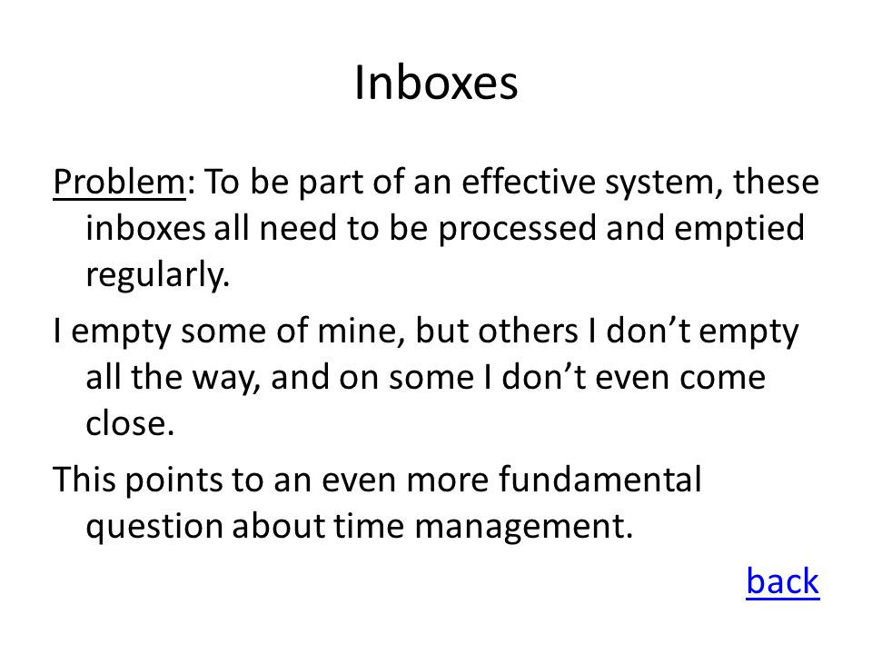 Inboxes Problem: To be part of an effective system, these inboxes all need to be processed and emptied regularly. I empty some of mine, but others I d