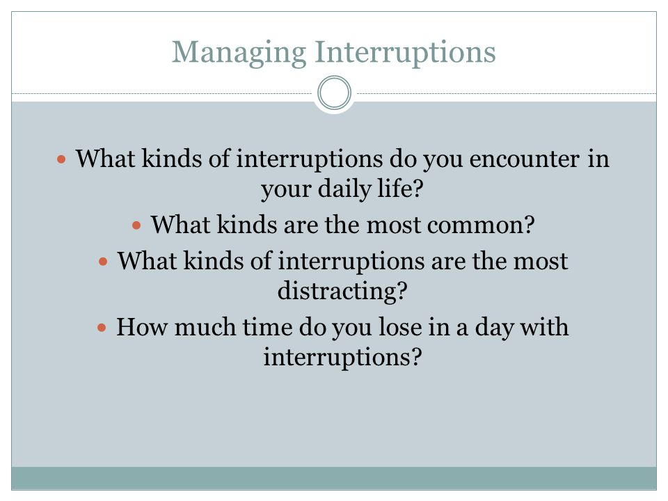 Managing Interruptions What kinds of interruptions do you encounter in your daily life? What kinds are the most common? What kinds of interruptions ar