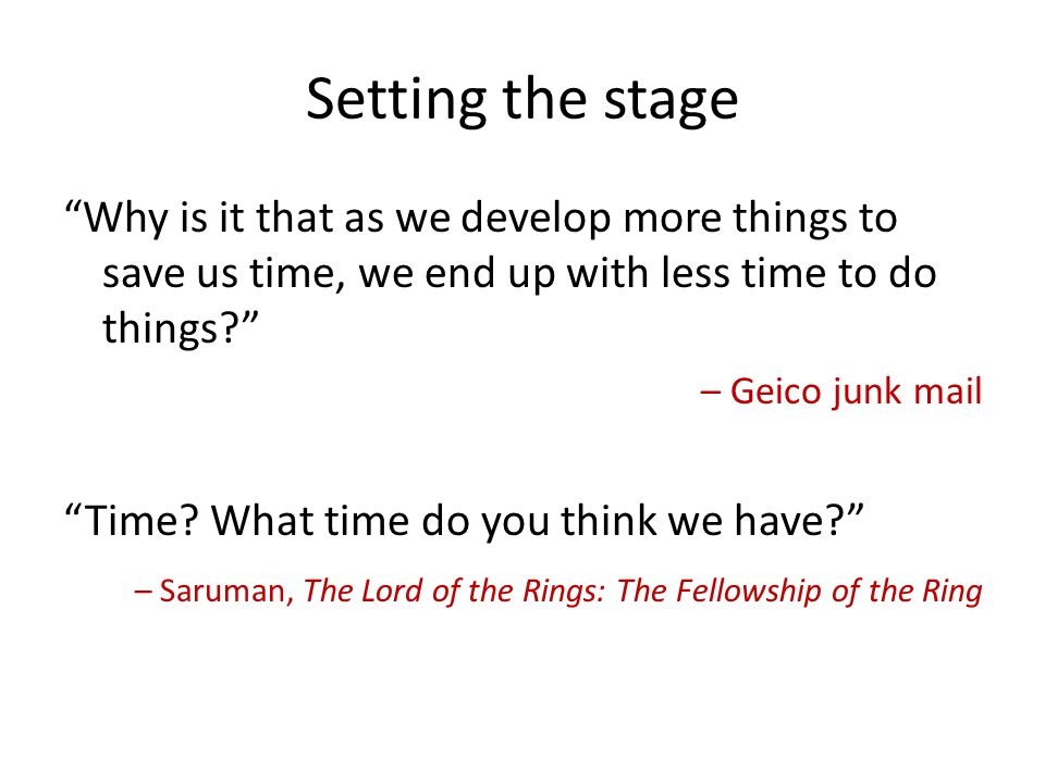 Setting the stage Why is it that as we develop more things to save us time, we end up with less time to do things? – Geico junk mail Time? What time d