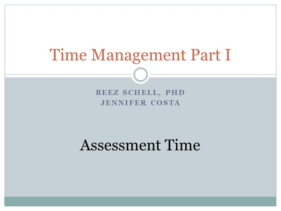 BEEZ SCHELL, PHD JENNIFER COSTA Time Management Part I Assessment Time