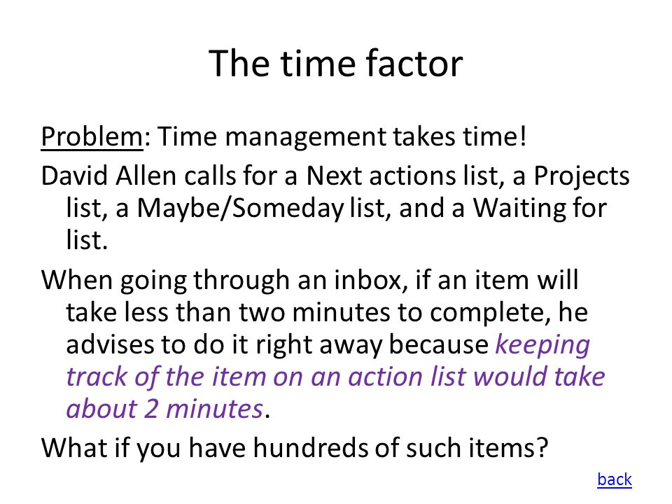 The time factor Problem: Time management takes time! David Allen calls for a Next actions list, a Projects list, a Maybe/Someday list, and a Waiting f
