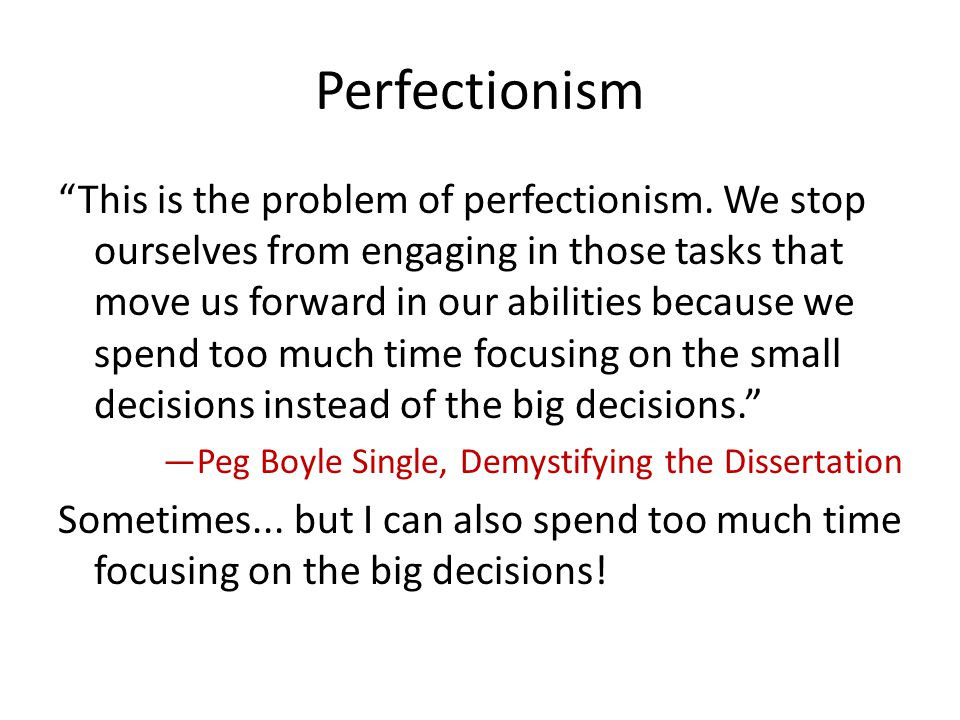 Perfectionism This is the problem of perfectionism. We stop ourselves from engaging in those tasks that move us forward in our abilities because we sp