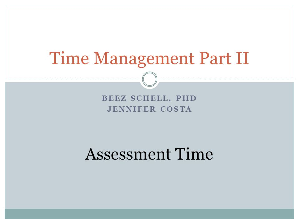 BEEZ SCHELL, PHD JENNIFER COSTA Time Management Part II Assessment Time
