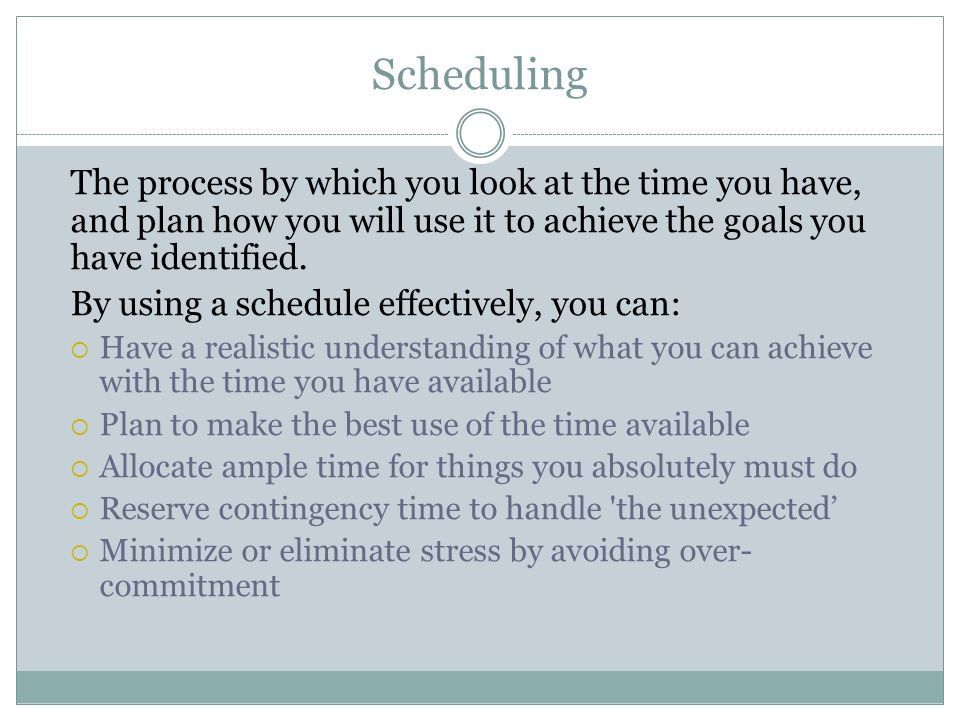 Scheduling The process by which you look at the time you have, and plan how you will use it to achieve the goals you have identified. By using a sched