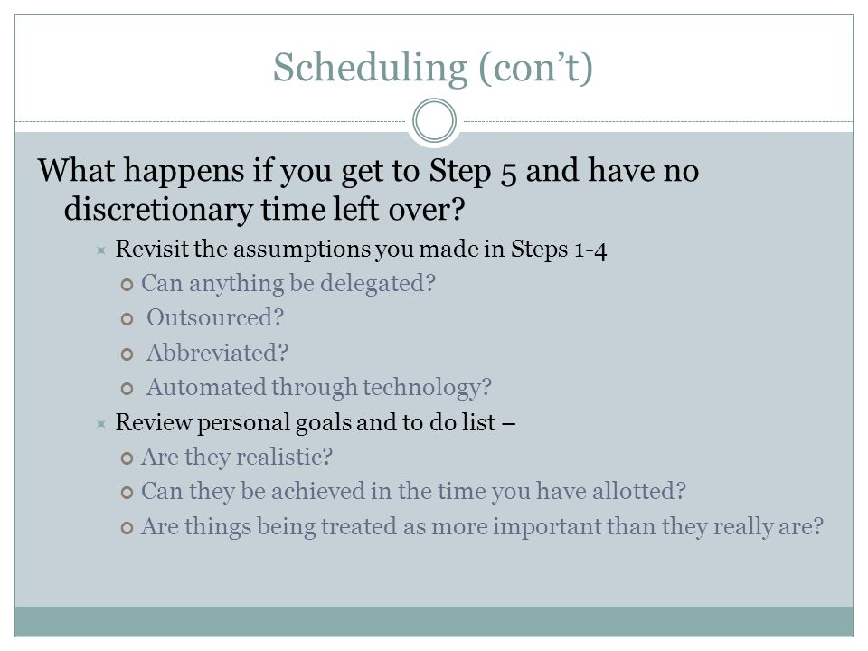 Scheduling (cont) What happens if you get to Step 5 and have no discretionary time left over? Revisit the assumptions you made in Steps 1-4 Can anythi