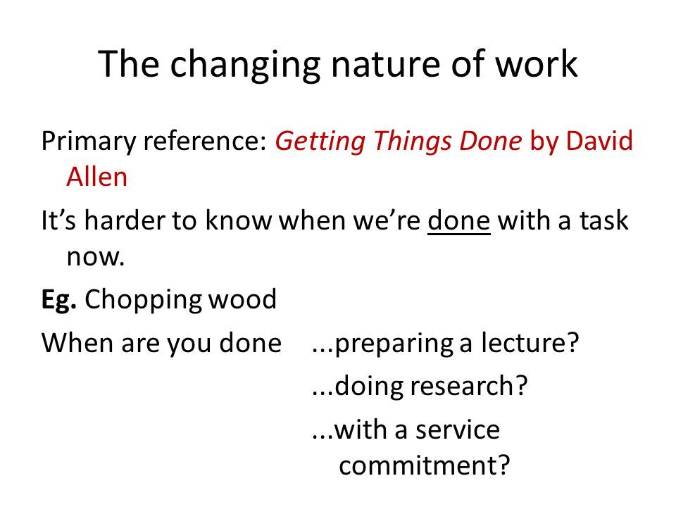 The changing nature of work Primary reference: Getting Things Done by David Allen Its harder to know when were done with a task now. Eg. Chopping wood