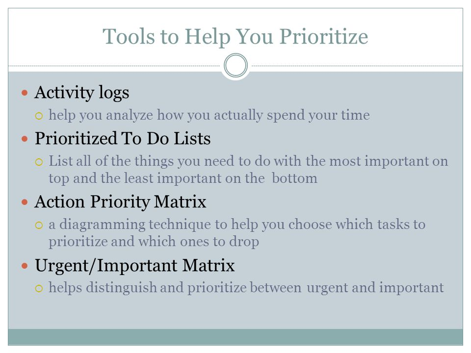 Tools to Help You Prioritize Activity logs help you analyze how you actually spend your time Prioritized To Do Lists List all of the things you need t