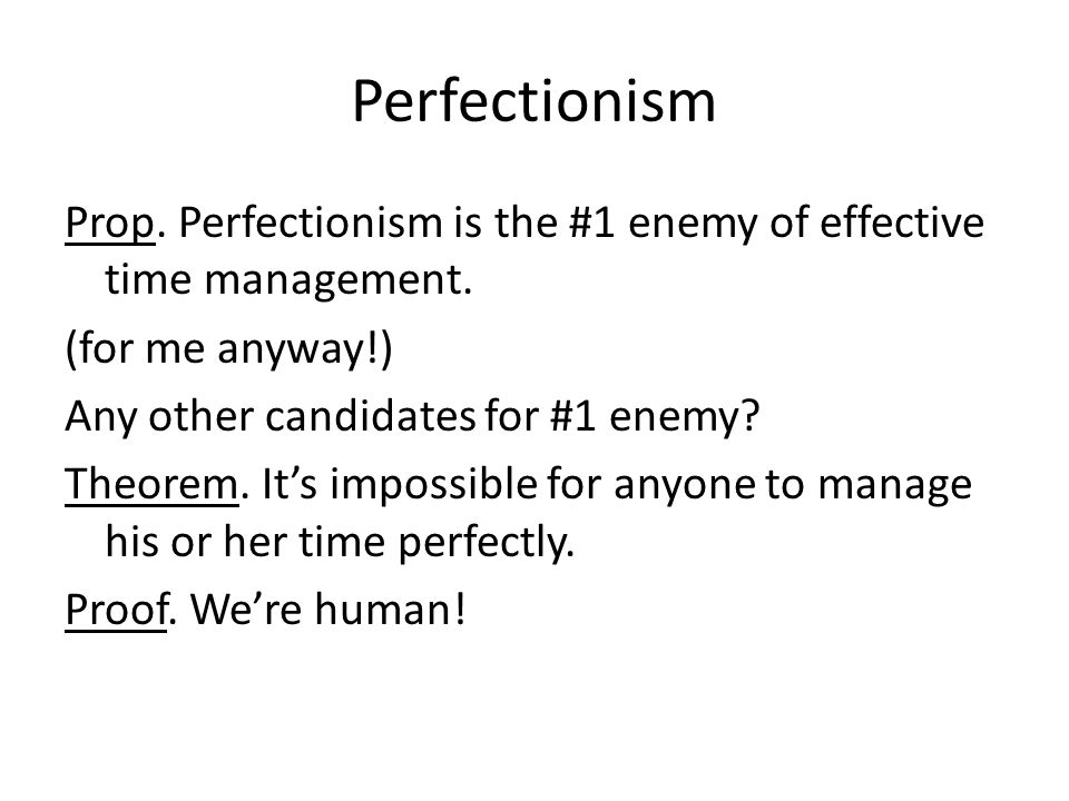 Perfectionism Prop. Perfectionism is the #1 enemy of effective time management.