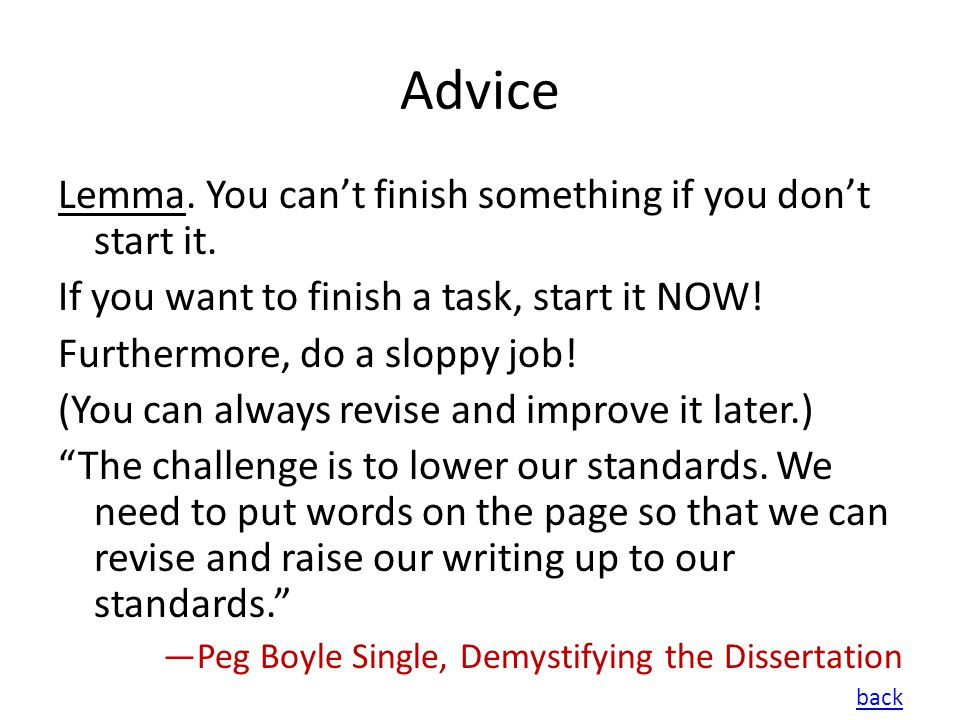 Advice Lemma. You cant finish something if you dont start it. If you want to finish a task, start it NOW! Furthermore, do a sloppy job! (You can alway