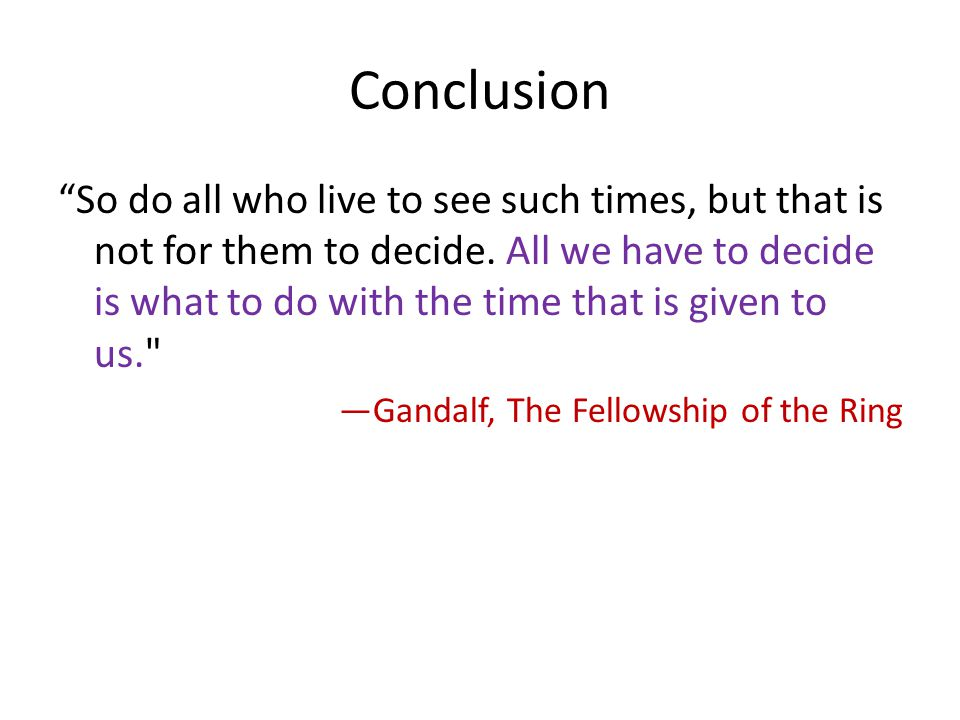 Conclusion So do all who live to see such times, but that is not for them to decide.