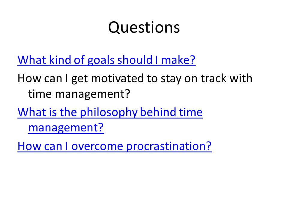 Questions What kind of goals should I make? How can I get motivated to stay on track with time management? What is the philosophy behind time manageme