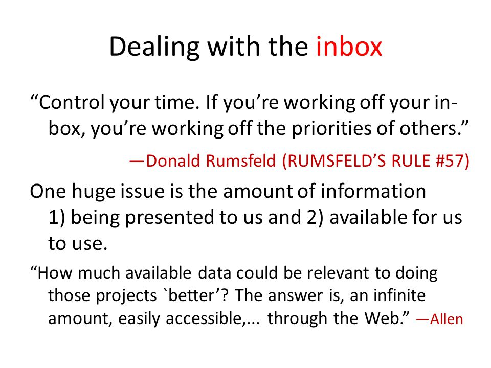 Dealing with the inbox Control your time. If youre working off your in- box, youre working off the priorities of others. Donald Rumsfeld (RUMSFELDS RU