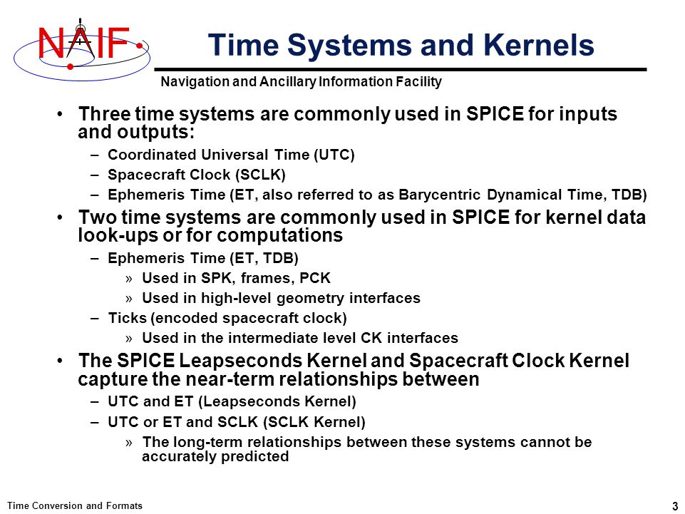 Navigation and Ancillary Information Facility NIF Time Conversion and Formats 3 Three time systems are commonly used in SPICE for inputs and outputs: