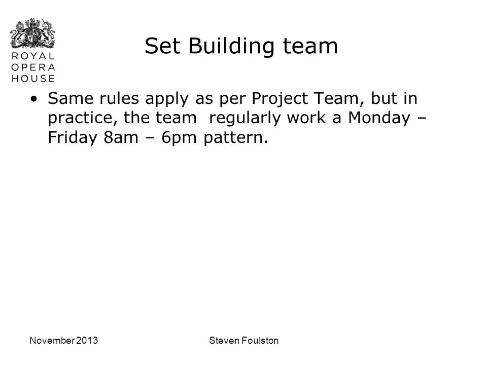 November 2013Steven Foulston Set Building team Same rules apply as per Project Team, but in practice, the team regularly work a Monday – Friday 8am –