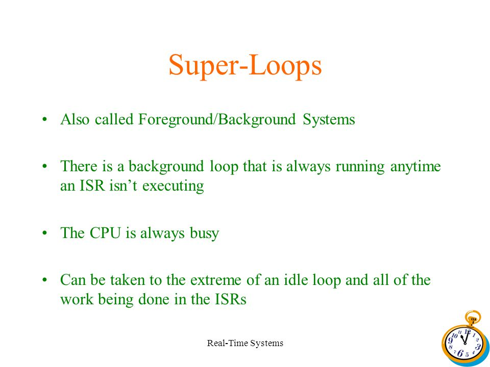 Real-Time Systems Super-Loops Also called Foreground/Background Systems There is a background loop that is always running anytime an ISR isnt executing The CPU is always busy Can be taken to the extreme of an idle loop and all of the work being done in the ISRs