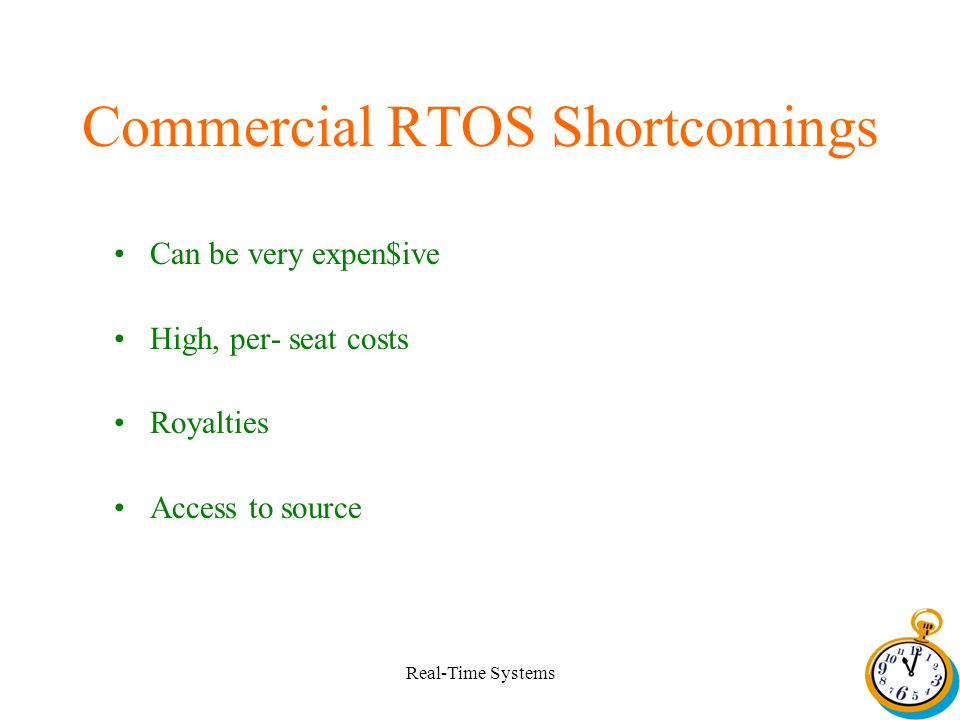 Real-Time Systems Commercial RTOS Shortcomings Can be very expen$ive High, per- seat costs Royalties Access to source