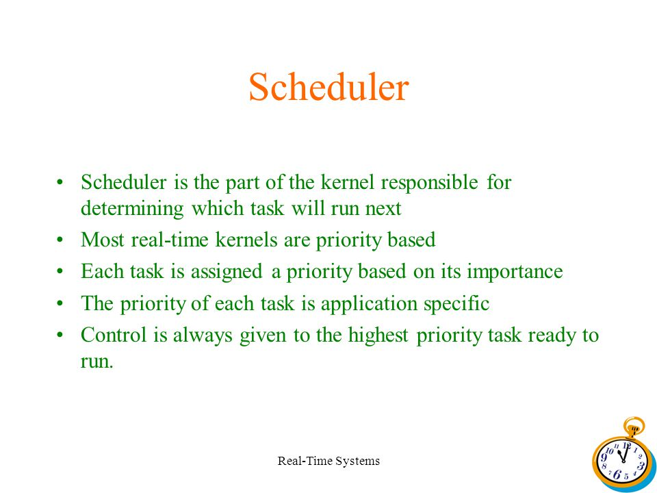 Real-Time Systems Scheduler Scheduler is the part of the kernel responsible for determining which task will run next Most real-time kernels are priority based Each task is assigned a priority based on its importance The priority of each task is application specific Control is always given to the highest priority task ready to run.