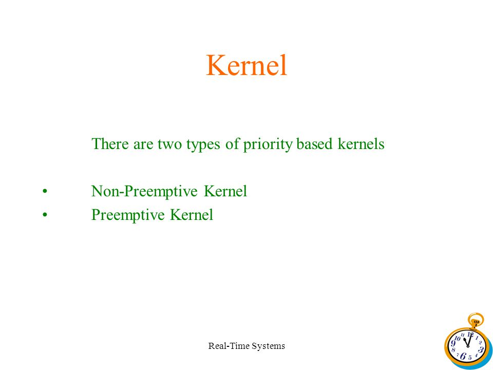 Real-Time Systems Kernel There are two types of priority based kernels Non-Preemptive Kernel Preemptive Kernel