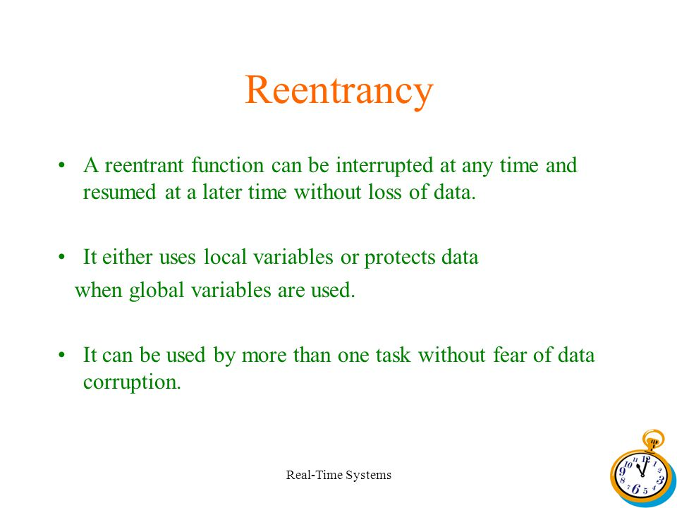 Real-Time Systems Reentrancy A reentrant function can be interrupted at any time and resumed at a later time without loss of data.