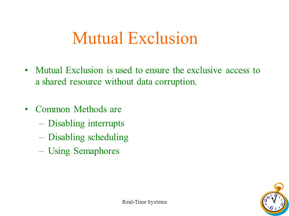 Real-Time Systems Mutual Exclusion Mutual Exclusion is used to ensure the exclusive access to a shared resource without data corruption.