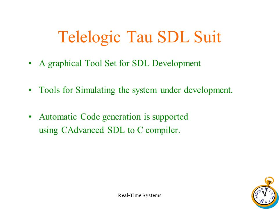 Real-Time Systems Telelogic Tau SDL Suit A graphical Tool Set for SDL Development Tools for Simulating the system under development.