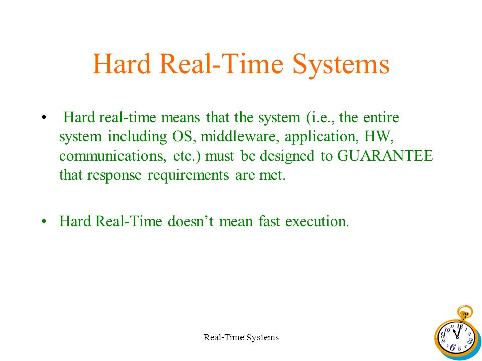 Real-Time Systems Hard Real-Time Systems Hard real-time means that the system (i.e., the entire system including OS, middleware, application, HW, communications, etc.) must be designed to GUARANTEE that response requirements are met.