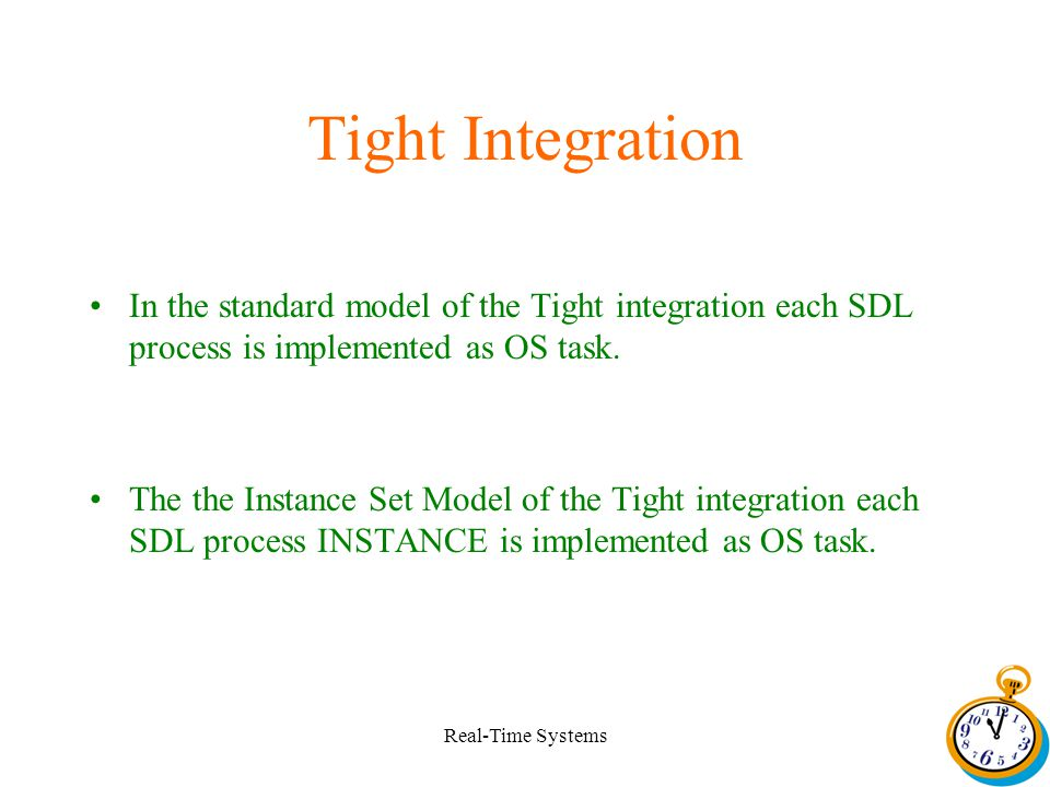 Real-Time Systems Tight Integration In the standard model of the Tight integration each SDL process is implemented as OS task.