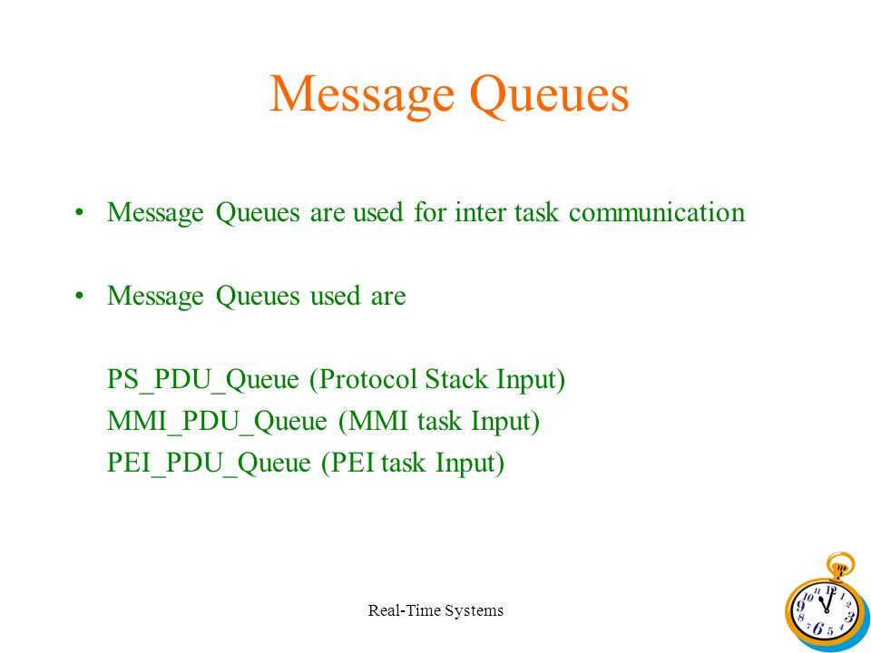 Real-Time Systems Message Queues Message Queues are used for inter task communication Message Queues used are PS_PDU_Queue (Protocol Stack Input) MMI_PDU_Queue (MMI task Input) PEI_PDU_Queue (PEI task Input)