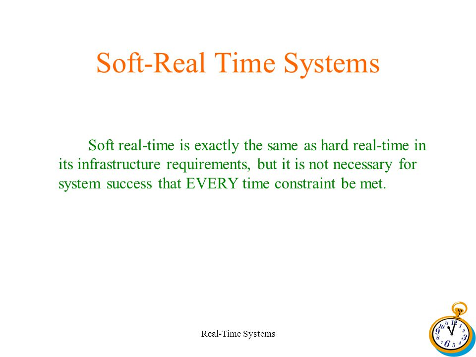 Real-Time Systems Soft-Real Time Systems Soft real-time is exactly the same as hard real-time in its infrastructure requirements, but it is not necessary for system success that EVERY time constraint be met.
