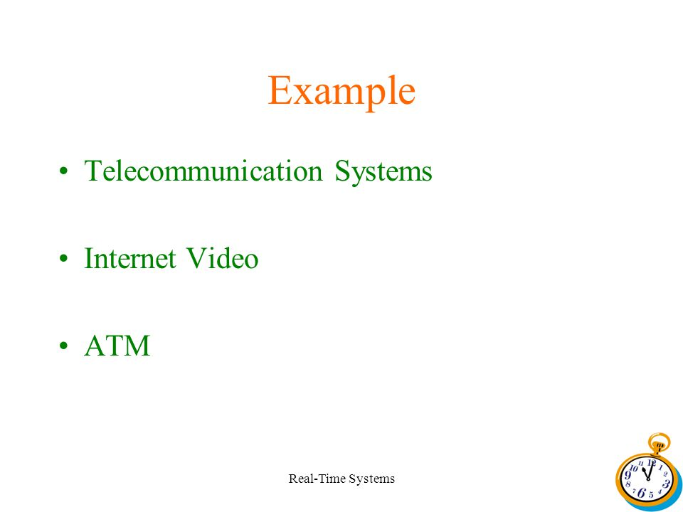 Real-Time Systems Example Telecommunication Systems Internet Video ATM