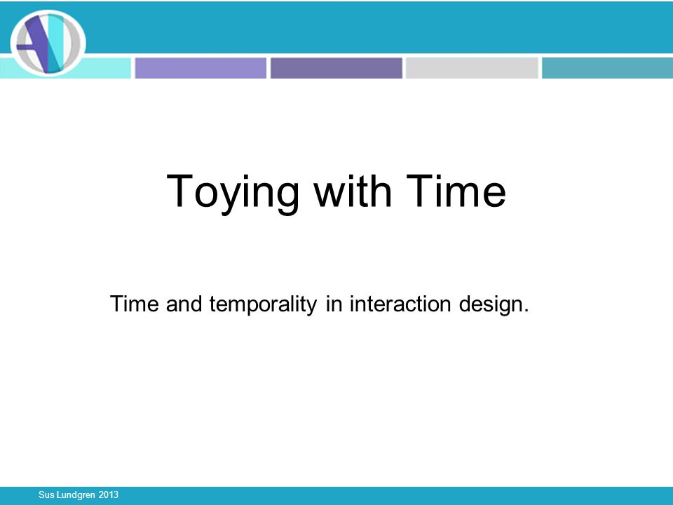 Sus Lundgren 2013 Toying with Time Time and temporality in interaction design.