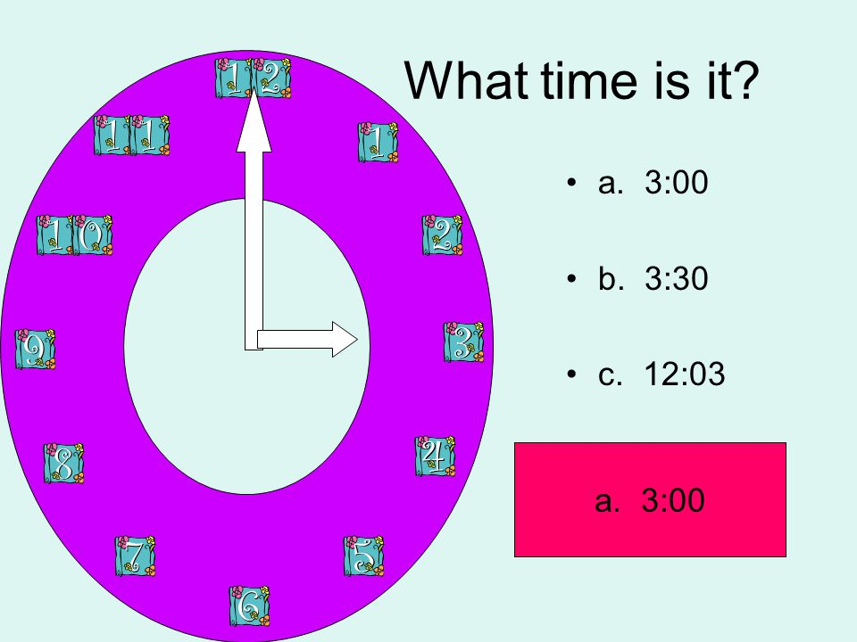 What time is it? a. 3:00 b. 3:30 c. 12:03 a. 3:00