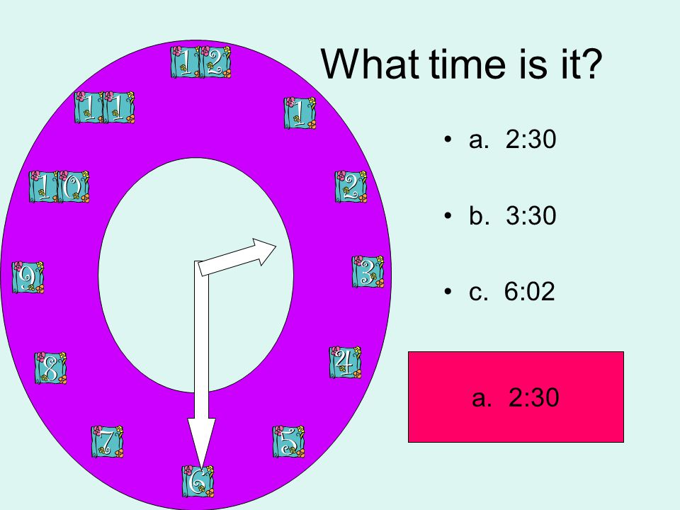 What time is it? a. 2:30 b. 3:30 c. 6:02 a. 2:30