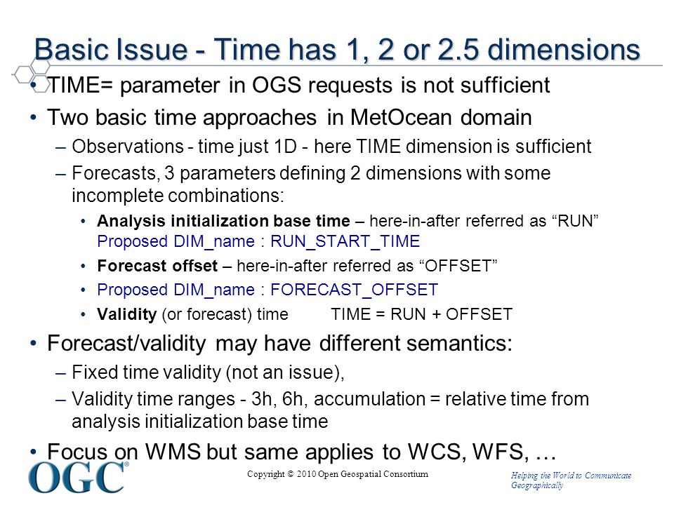 Helping the World to Communicate Geographically Copyright © 2010 Open Geospatial Consortium Basic Issue - Time has 1, 2 or 2.5 dimensions TIME= parameter in OGS requests is not sufficient Two basic time approaches in MetOcean domain –Observations - time just 1D - here TIME dimension is sufficient –Forecasts, 3 parameters defining 2 dimensions with some incomplete combinations: Analysis initialization base time – here-in-after referred as RUN Proposed DIM_name : RUN_START_TIME Forecast offset – here-in-after referred as OFFSET Proposed DIM_name : FORECAST_OFFSET Validity (or forecast) time TIME = RUN + OFFSET Forecast/validity may have different semantics: –Fixed time validity (not an issue), –Validity time ranges - 3h, 6h, accumulation = relative time from analysis initialization base time Focus on WMS but same applies to WCS, WFS, …