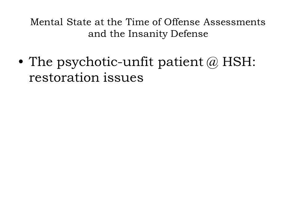 Mental State at the Time of Offense Assessments and the Insanity Defense The psychotic-unfit patient @ HSH: restoration issues
