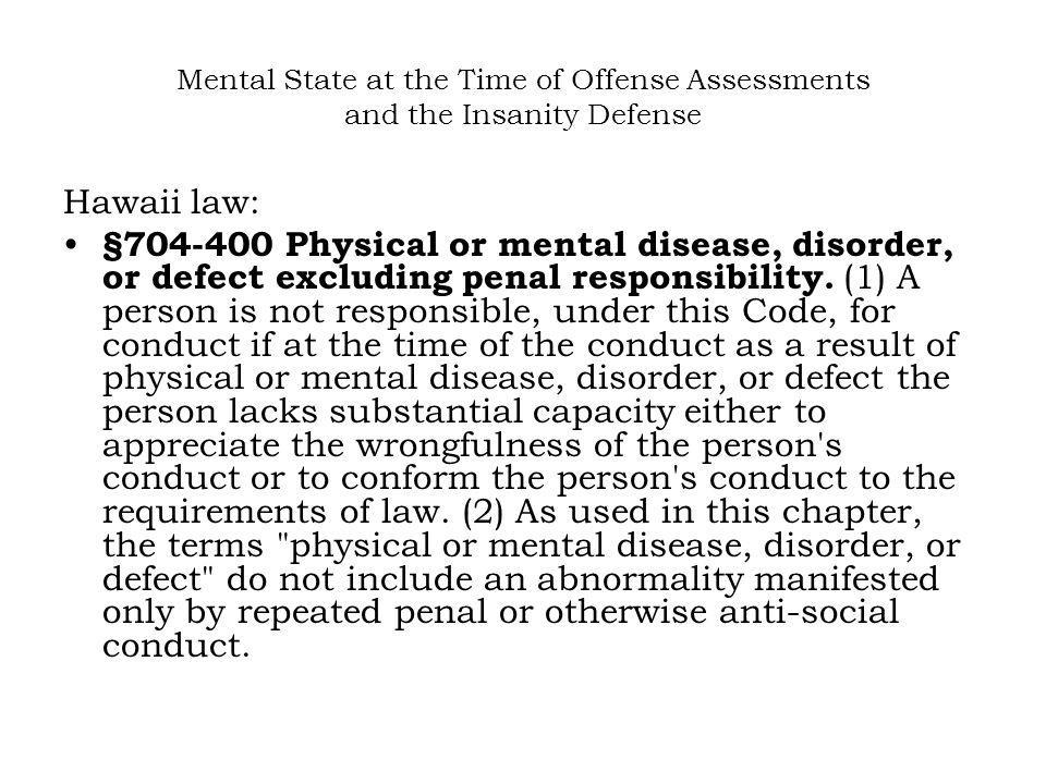 Mental State at the Time of Offense Assessments and the Insanity Defense Hawaii law: §704-400 Physical or mental disease, disorder, or defect excludin