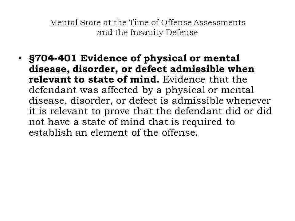 Mental State at the Time of Offense Assessments and the Insanity Defense §704-401 Evidence of physical or mental disease, disorder, or defect admissible when relevant to state of mind.