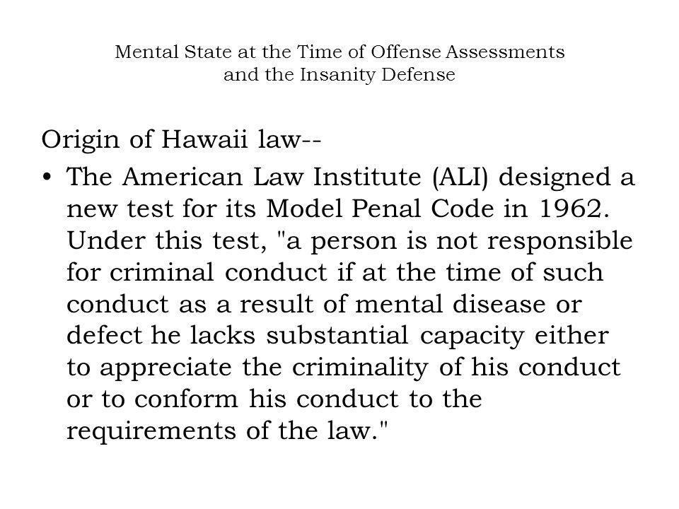 Mental State at the Time of Offense Assessments and the Insanity Defense Origin of Hawaii law-- The American Law Institute (ALI) designed a new test f