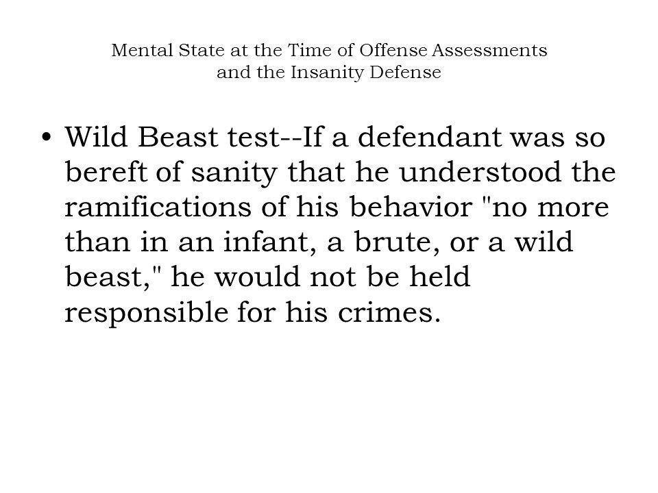 Mental State at the Time of Offense Assessments and the Insanity Defense Wild Beast test--If a defendant was so bereft of sanity that he understood the ramifications of his behavior no more than in an infant, a brute, or a wild beast, he would not be held responsible for his crimes.