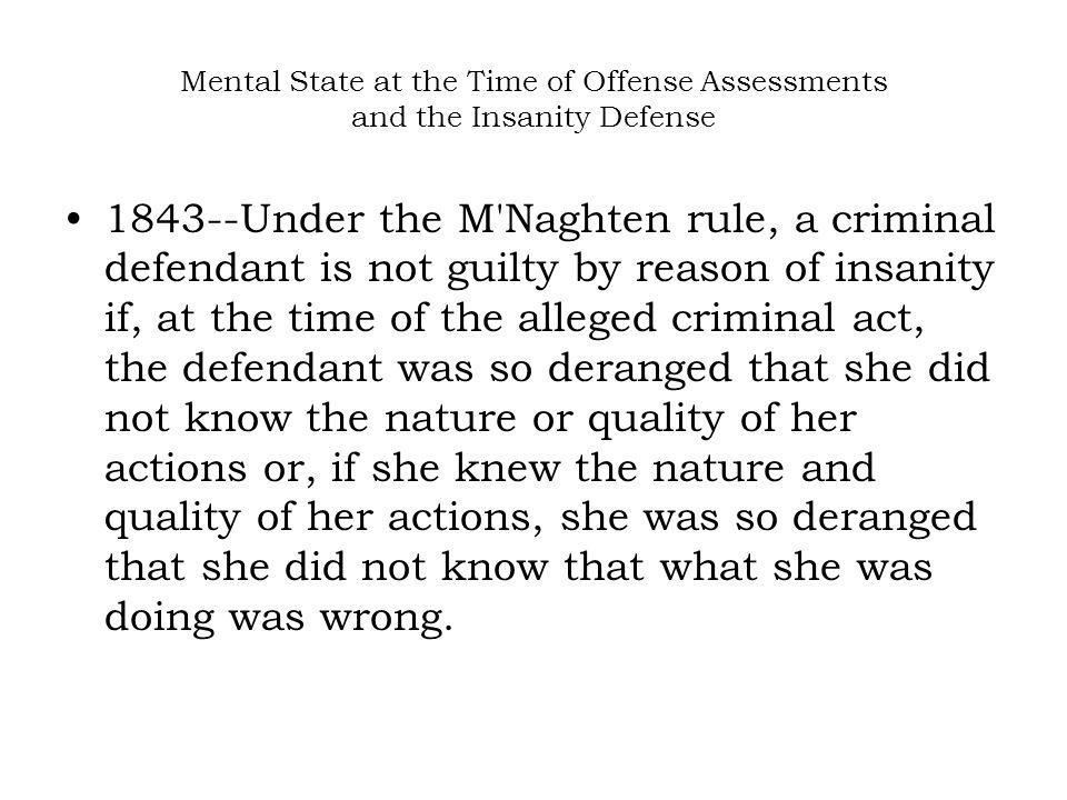 Mental State at the Time of Offense Assessments and the Insanity Defense 1843--Under the M'Naghten rule, a criminal defendant is not guilty by reason