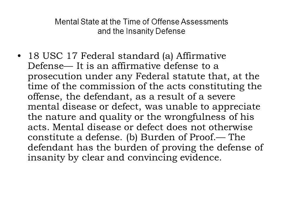 Mental State at the Time of Offense Assessments and the Insanity Defense 18 USC 17 Federal standard (a) Affirmative Defense It is an affirmative defense to a prosecution under any Federal statute that, at the time of the commission of the acts constituting the offense, the defendant, as a result of a severe mental disease or defect, was unable to appreciate the nature and quality or the wrongfulness of his acts.