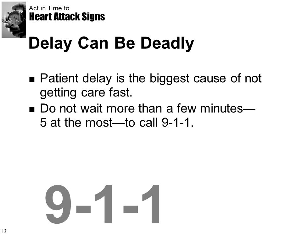 Act in Time to Heart Attack Signs 13 Delay Can Be Deadly Patient delay is the biggest cause of not getting care fast. Do not wait more than a few minu