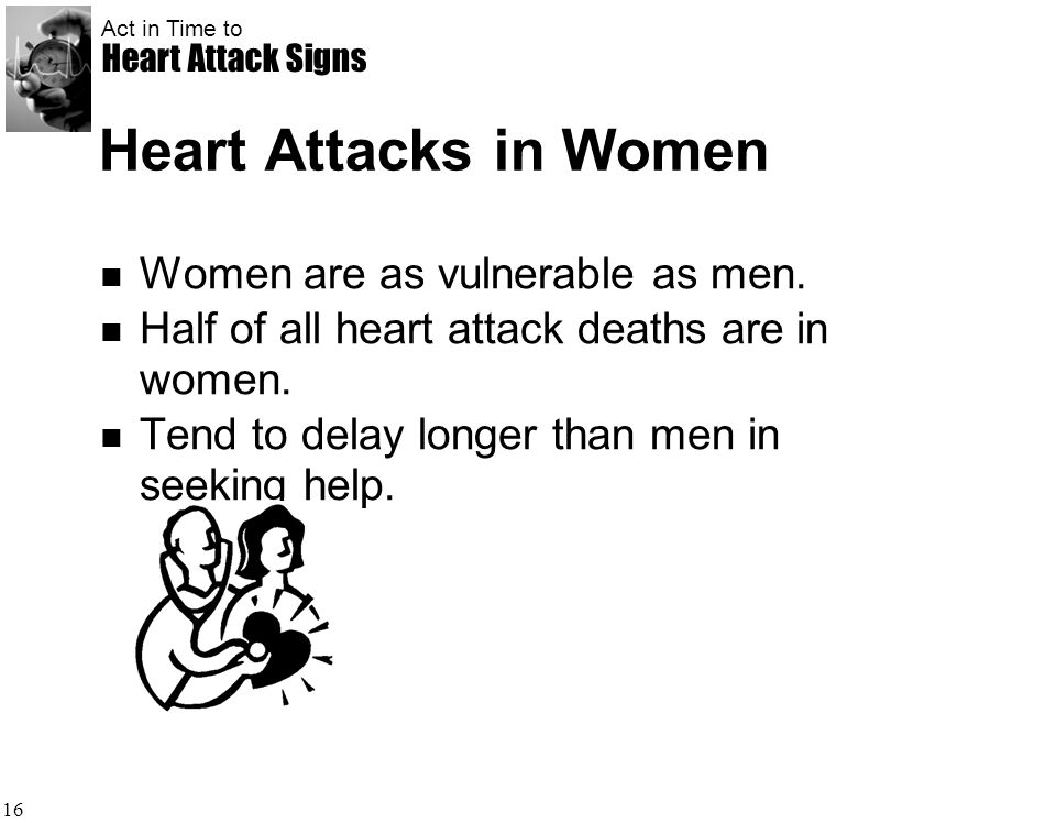 Act in Time to Heart Attack Signs 16 Heart Attacks in Women Women are as vulnerable as men. Half of all heart attack deaths are in women. Tend to dela