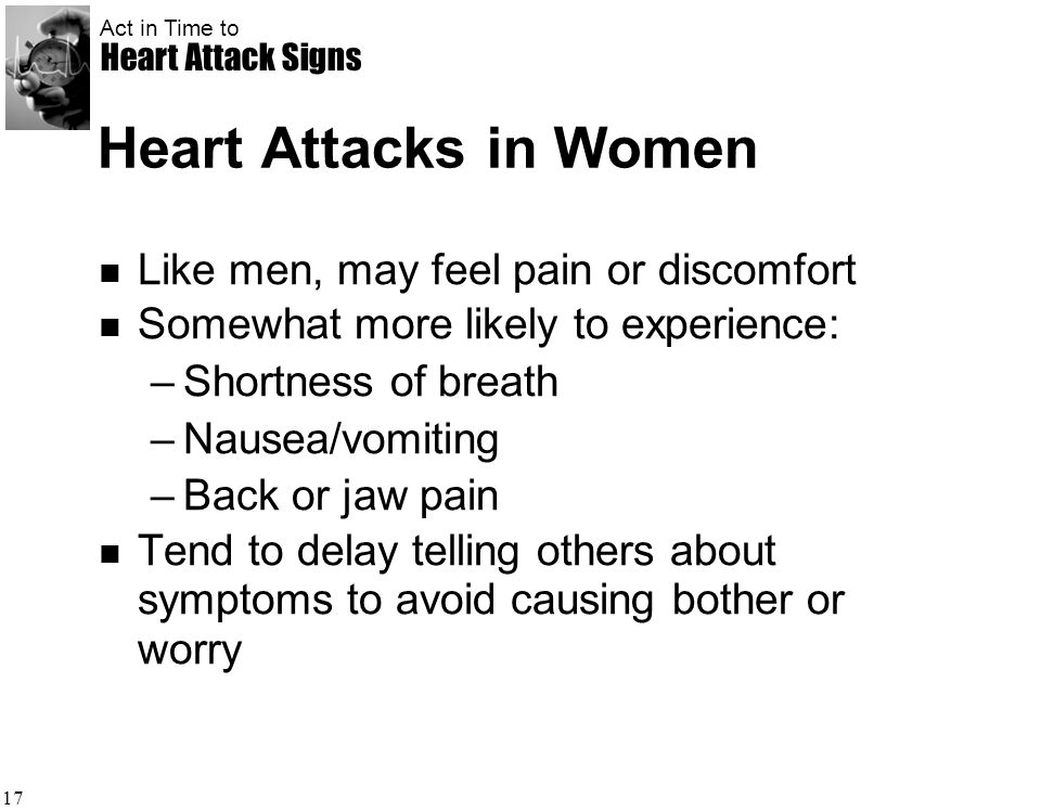 Act in Time to Heart Attack Signs 17 Heart Attacks in Women Like men, may feel pain or discomfort Somewhat more likely to experience: –Shortness of br