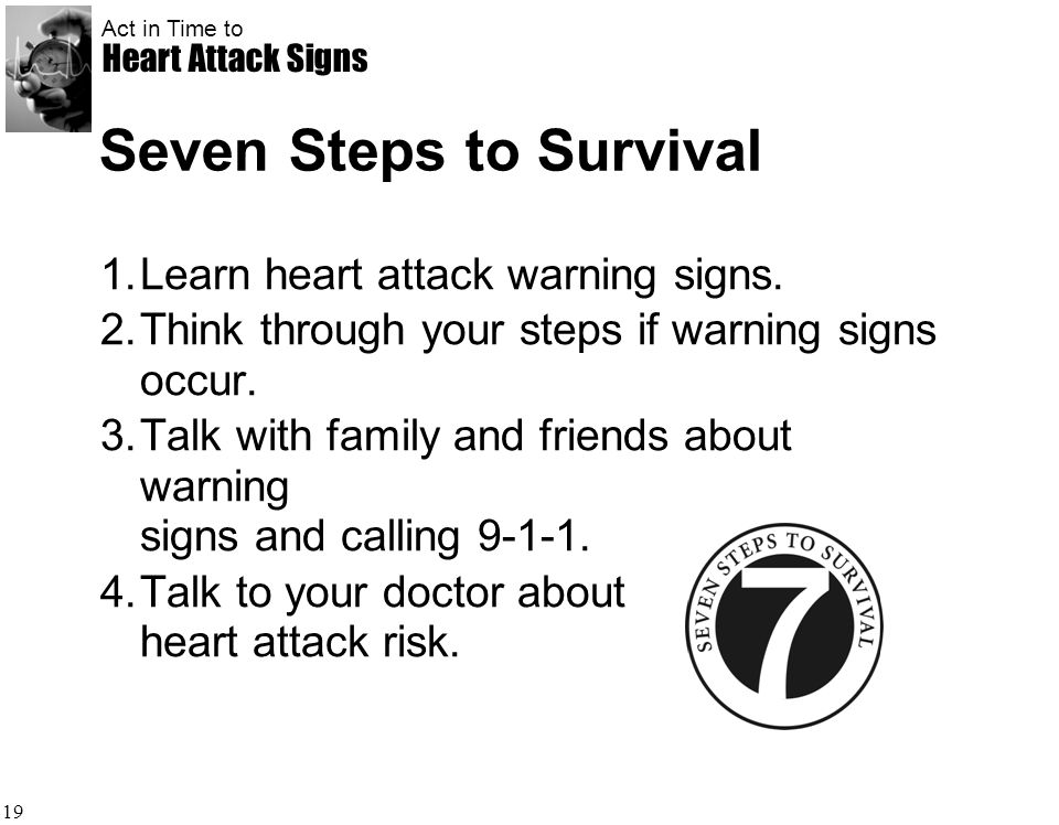 Act in Time to Heart Attack Signs 19 Seven Steps to Survival 1.Learn heart attack warning signs. 2.Think through your steps if warning signs occur. 3.