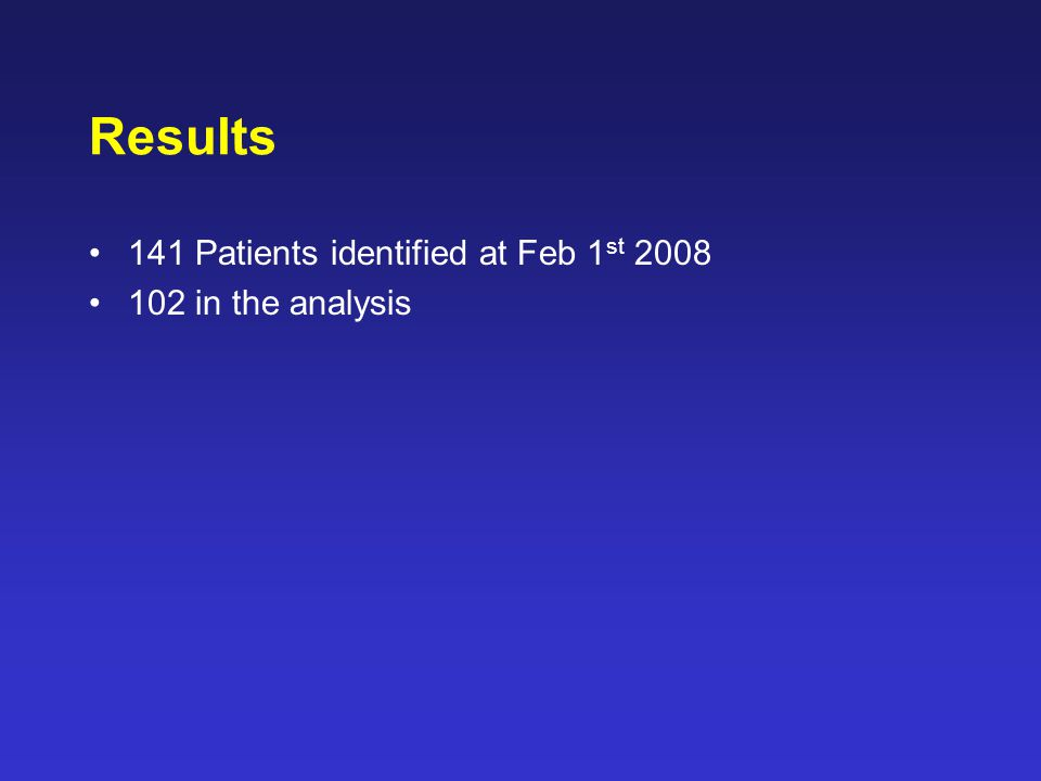 Results 141 Patients identified at Feb 1 st 2008 102 in the analysis