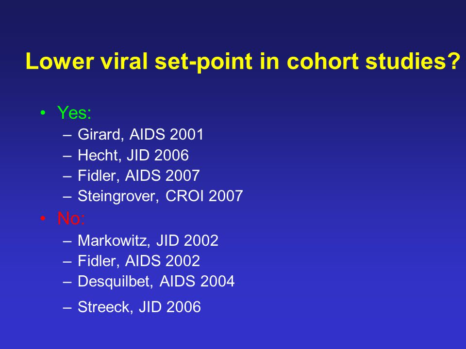 Yes: –Girard, AIDS 2001 –Hecht, JID 2006 –Fidler, AIDS 2007 –Steingrover, CROI 2007 No: –Markowitz, JID 2002 –Fidler, AIDS 2002 –Desquilbet, AIDS 2004 –Streeck, JID 2006 Lower viral set-point in cohort studies?